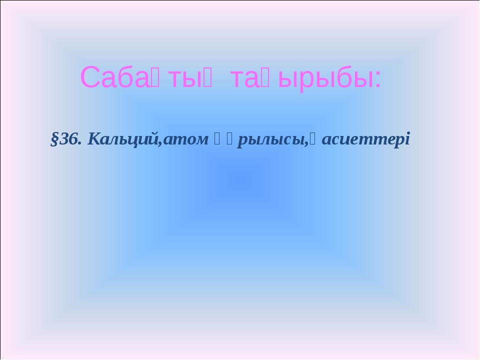 §36. Кальций,атом құрылысы,қасиеттері Сабақтың тақырыбы: