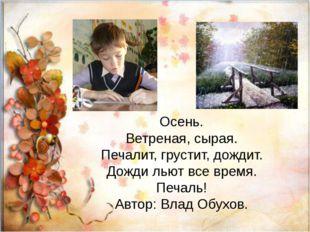 Осень. Ветреная, сырая. Печалит, грустит, дождит. Дожди льют все время. Печа