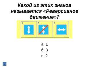 Какой из этих знаков называется «Реверсивное движение»? а. 1 б. 3 в. 2