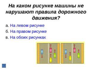 На каком рисунке машины не нарушают правила дорожного движения? а. На левом р