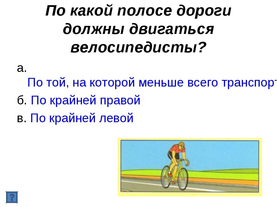 По какой полосе дороги должны двигаться велосипедисты? а. По той, на которой...