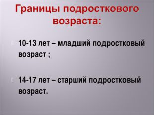 10-13 лет – младший подростковый возраст ; 14-17 лет – старший подростковый