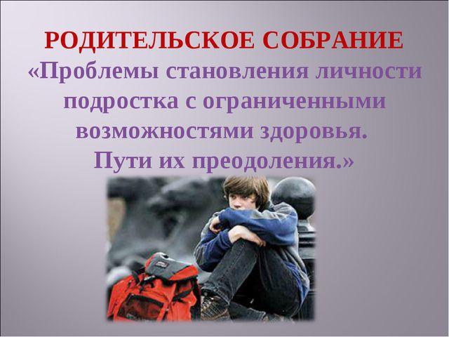 РОДИТЕЛЬСКОЕ СОБРАНИЕ «Проблемы становления личности подростка с ограниченным...