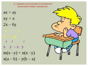 ax + ay xy + x 2x – 6y 6 3 x + 3x 4 3 2 х ∙ y - x ∙ y m(x –y) + n(x –y) x(a –