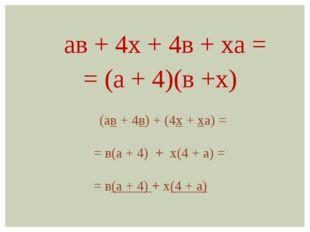 ав + 4х + 4в + ха = = (а + 4)(в +х) (ав + 4в) + (4х + ха) = = в(а + 4) + х(4