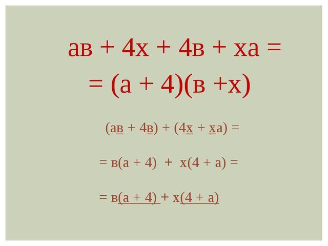 ав + 4х + 4в + ха = = (а + 4)(в +х) (ав + 4в) + (4х + ха) = = в(а + 4) + х(4...