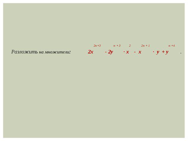 2m+3 m + 3 2 2m + 1 m +4 Разложить на множители: 2х - 2y ∙ x - x ∙ y + y .