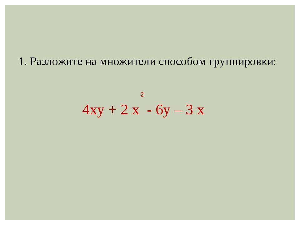 1. Разложите на множители способом группировки: 2 4ху + 2 х - 6у – 3 х