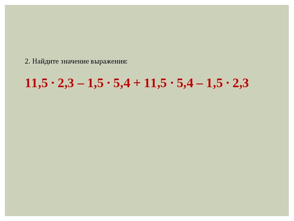 2. Найдите значение выражения: 11,5 ∙ 2,3 – 1,5 ∙ 5,4 + 11,5 ∙ 5,4 – 1,5 ∙ 2,3