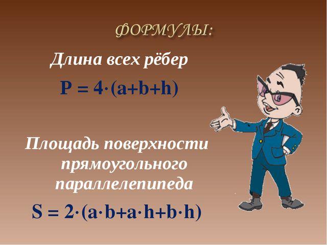 Длина всех рёбер Р = 4(a+b+h) Площадь поверхности прямоугольного параллелеп...