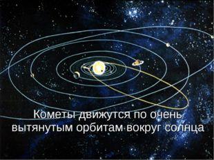 Кометы движутся по очень вытянутым орбитам вокруг солнца