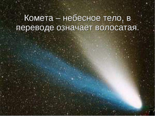 Комета – небесное тело, в переводе означает волосатая.