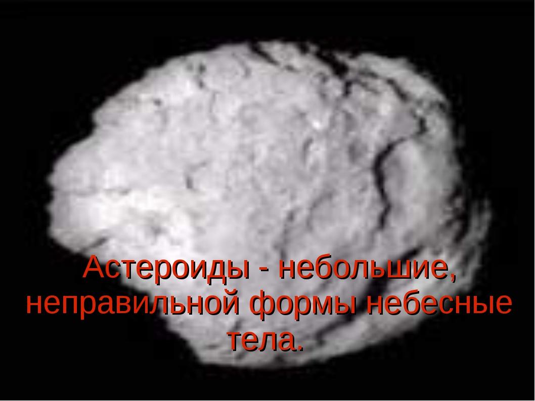 Астероиды - небольшие, неправильной формы небесные тела.