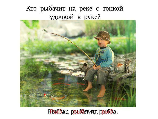 Кто рыбачит на реке с тонкой удочкой в руке? Рыбак, рыбачит, рыба. Рыбак, рыб...