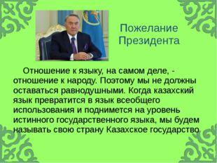Пожелание Президента Отношение к языку, на самом деле, - отношение к народу.