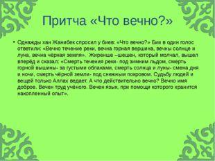 Притча «Что вечно?» Однажды хан Жанибек спросил у биев: «Что вечно?» Бии в од