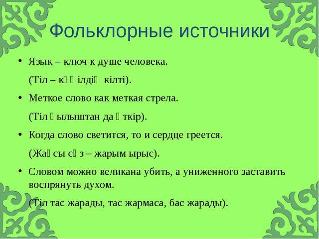 Фольклорные источники Язык – ключ к душе человека. (Тіл – көңілдің кілті). Ме...