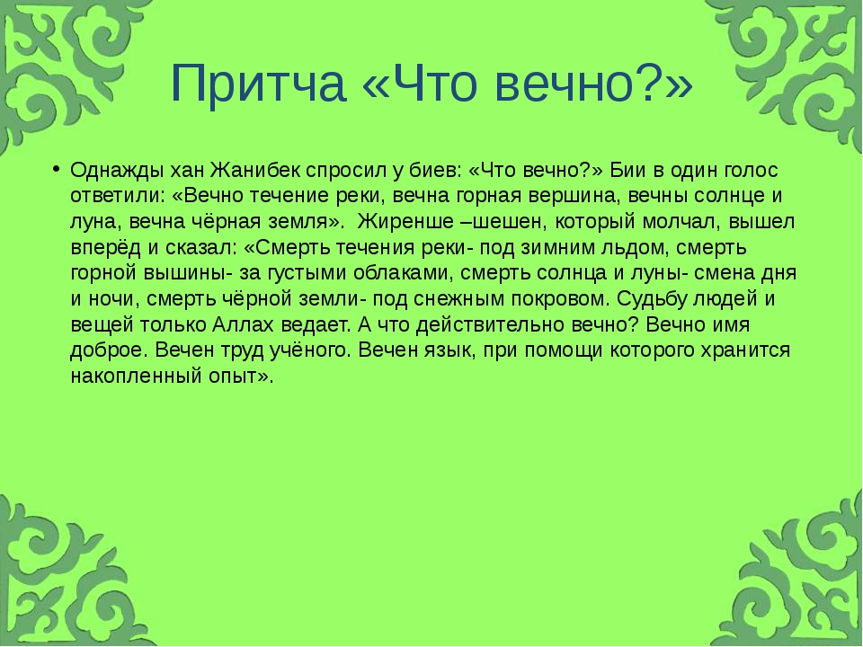 Притча «Что вечно?» Однажды хан Жанибек спросил у биев: «Что вечно?» Бии в од...