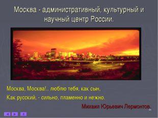 * Москва - административный, культурный и научный центр России. Москва, Москв
