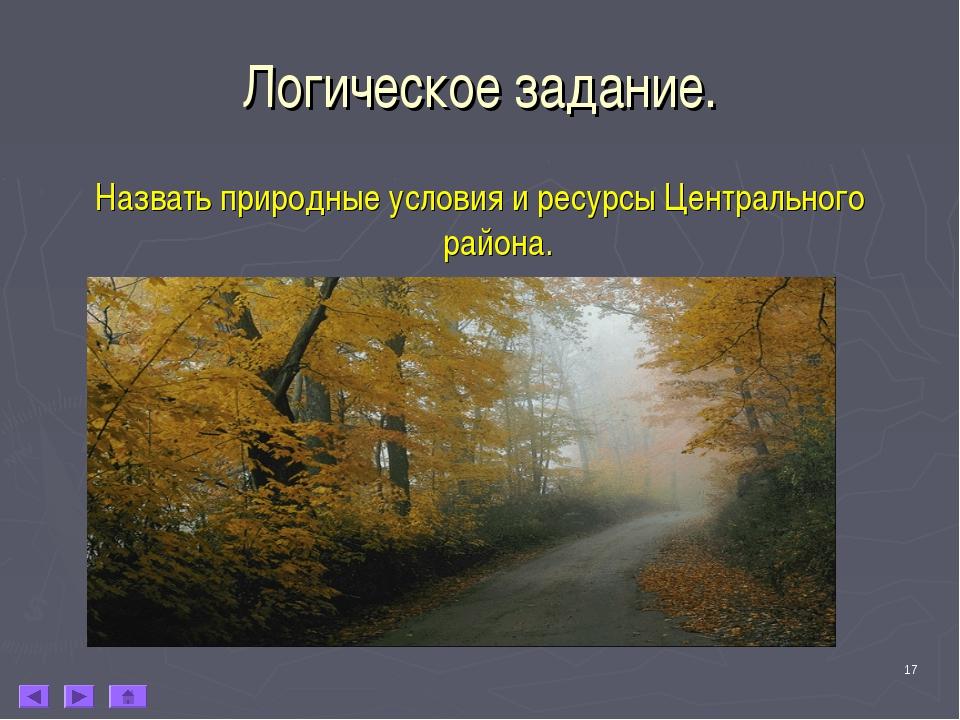 * Логическое задание. Назвать природные условия и ресурсы Центрального района.