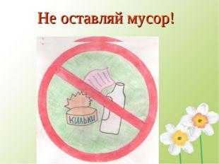 Не оставляй мусор!
