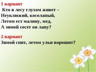 1 вариант Кто в лесу глухом живет – Неуклюжий, косолапый, Летом ест малину, м