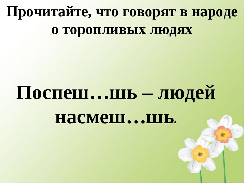Прочитайте, что говорят в народе о торопливых людях Поспеш…шь – людей насмеш…...