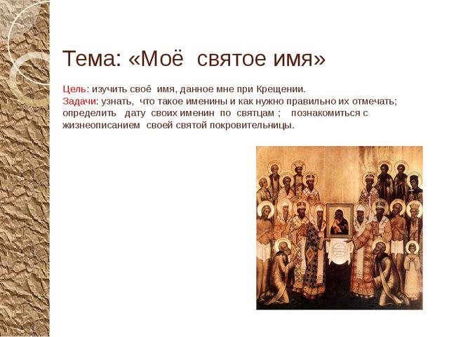 Тема: «Моё святое имя» Цель: изучить своё имя, данное мне при Крещении. Задач...