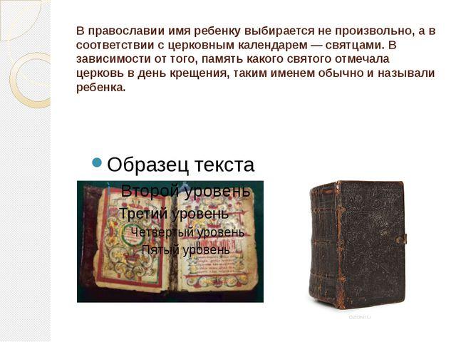 В православии имя ребенку выбирается не произвольно, а в соответствии с церко...