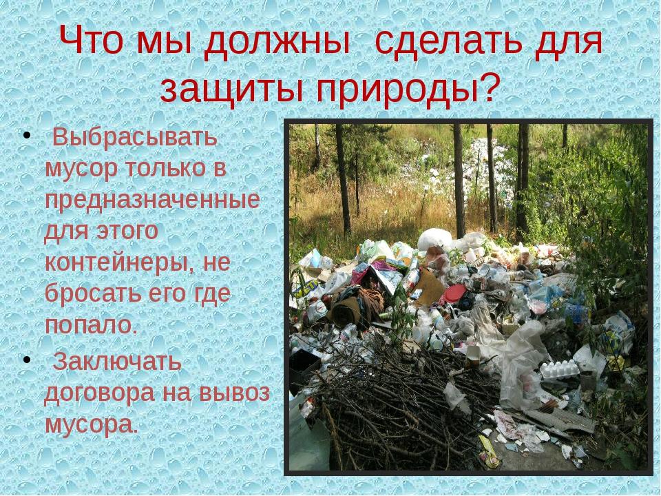 Что мы должны  сделать для защиты природы?  Выбрасывать мусор только в предн...