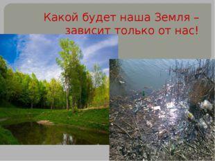 Какой будет наша Земля – зависит только от нас!