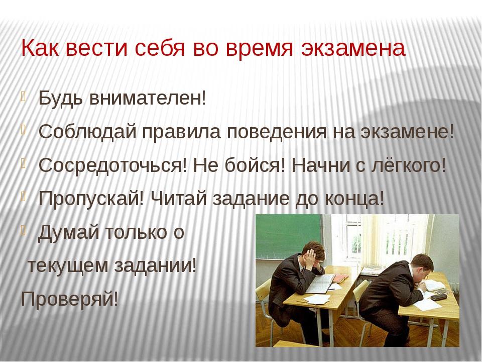 Как вести себя во время экзамена Будь внимателен! Соблюдай правила поведения...