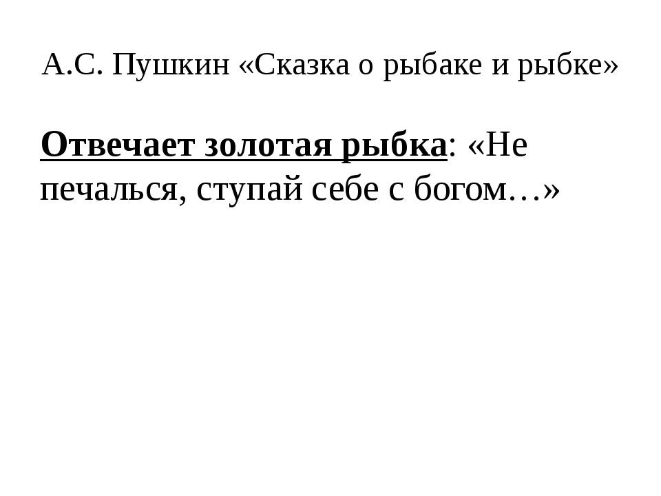 А.С. Пушкин «Сказка о рыбаке и рыбке» Отвечает золотая рыбка: «Не печалься, с...
