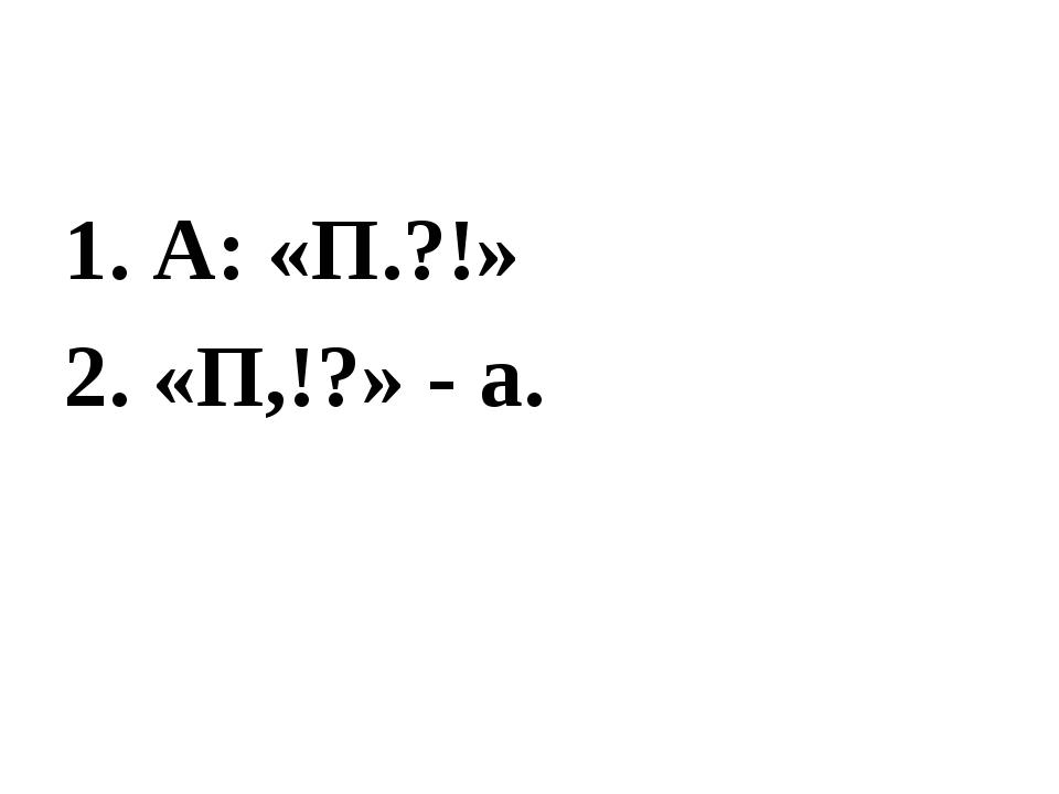 1. А: «П.?!» 2. «П,!?» - а.