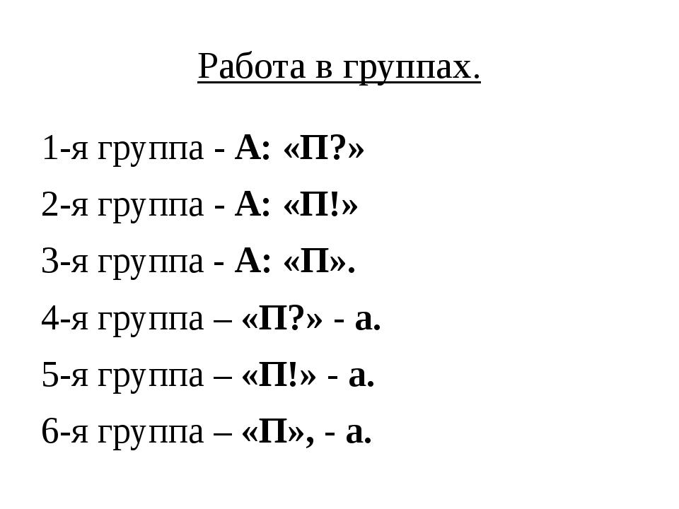 Работа в группах. 1-я группа - А: «П?» 2-я группа - А: «П!» 3-я группа - А: «...