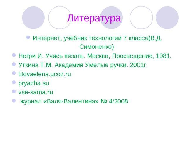 Литература Интернет, учебник технологии 7 класса(В.Д. Симоненко) Негри И. Учи...