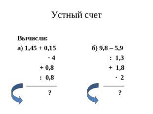 Устный счет Вычисли: а) 1,45 + 0,15 б) 9,8 – 5,9 ∙ 4 : 1,3 + 0,8 + 1,8 : 0,8