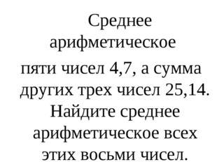 Среднее арифметическое пяти чисел 4,7, а сумма других трех чисел 25,14. Найд
