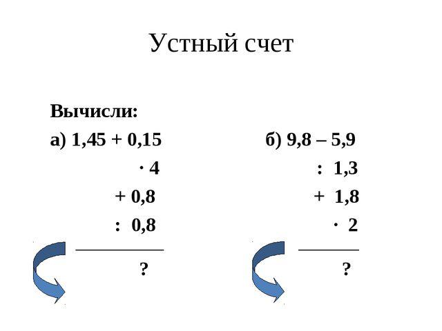 Устный счет Вычисли: а) 1,45 + 0,15 б) 9,8 – 5,9 ∙ 4 : 1,3 + 0,8 + 1,8 : 0,8...