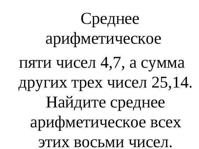 Среднее арифметическое пяти чисел 4,7, а сумма других трех чисел 25,14. Найд...