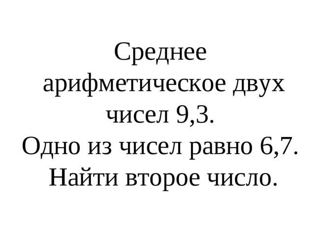 Среднее арифметическое двух чисел 9,3. Одно из чисел равно 6,7. Найти второе...