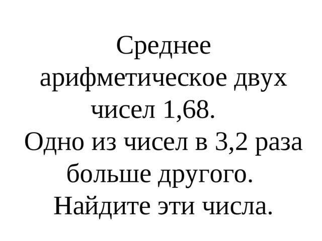 Среднее арифметическое двух чисел 1,68. Одно из чисел в 3,2 раза больше друго...