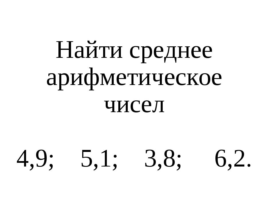 Найти среднее арифметическое чисел 4,9; 5,1; 3,8; 6,2.