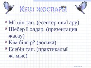 Мәнін тап. (есептер шығару) Шебер қолдар. (презентация жасау) Кім білгір? (л