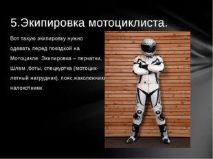 5.Экипировка мотоциклиста. Вот такую экипировку нужно  одевать перед поездк