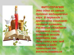ФИТОТЕРАПИЯ Это одна из самых древних медицинских наук. В переводе с греческо