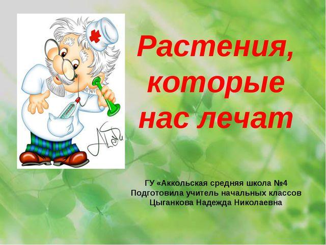 Растения, которые нас лечат ГУ «Аккольская средняя школа №4 Подготовила учите...