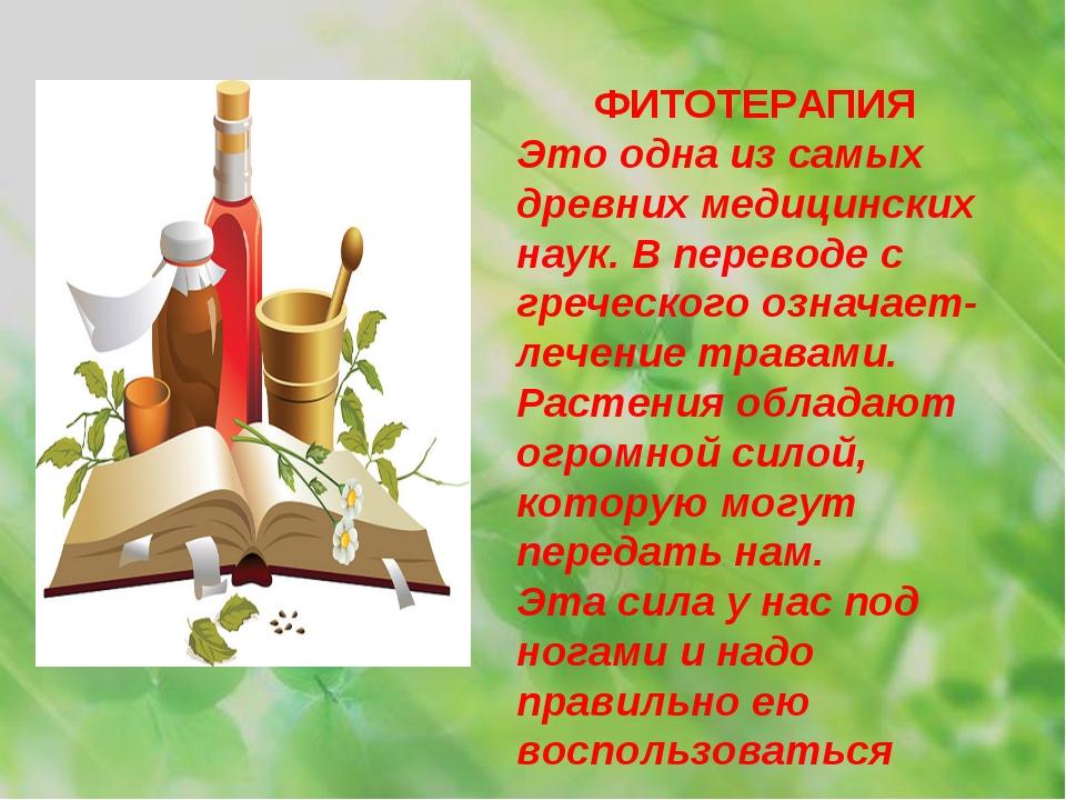 ФИТОТЕРАПИЯ Это одна из самых древних медицинских наук. В переводе с греческо...