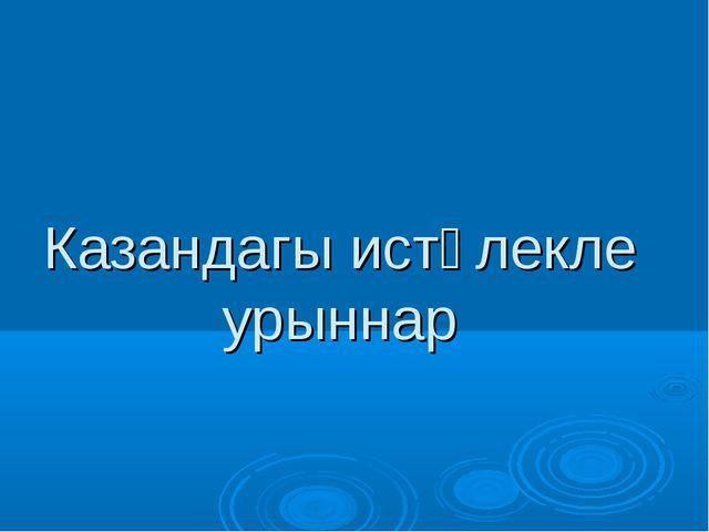 Казандагы истәлекле урыннар