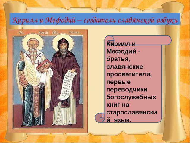 Кирилл и Мефодий – создатели славянской азбуки Кирилл и Мефодий - братья, сла...